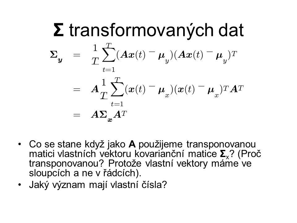 Σ transformovaných dat Co se stane když jako A použijeme transponovanou matici vlastních vektoru kovarianční matice Σ x ? (Proč transponovanou? Protož