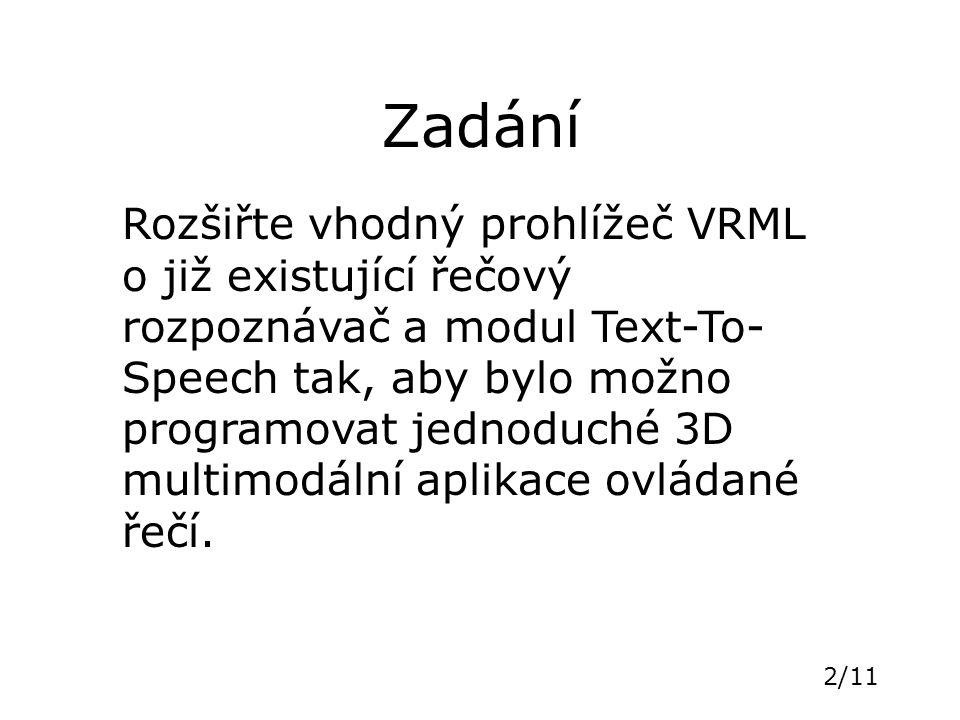 2/11 Zadání Rozšiřte vhodný prohlížeč VRML o již existující řečový rozpoznávač a modul Text-To- Speech tak, aby bylo možno programovat jednoduché 3D m
