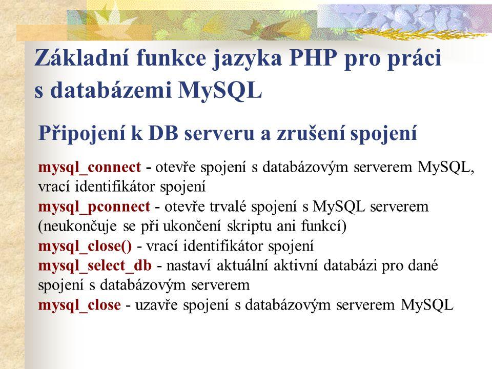 Základní funkce jazyka PHP pro práci s databázemi MySQL Připojení k DB serveru a zrušení spojení mysql_connect - otevře spojení s databázovým serverem MySQL, vrací identifikátor spojení mysql_pconnect - otevře trvalé spojení s MySQL serverem (neukončuje se při ukončení skriptu ani funkcí) mysql_close() - vrací identifikátor spojení mysql_select_db - nastaví aktuální aktivní databázi pro dané spojení s databázovým serverem mysql_close - uzavře spojení s databázovým serverem MySQL