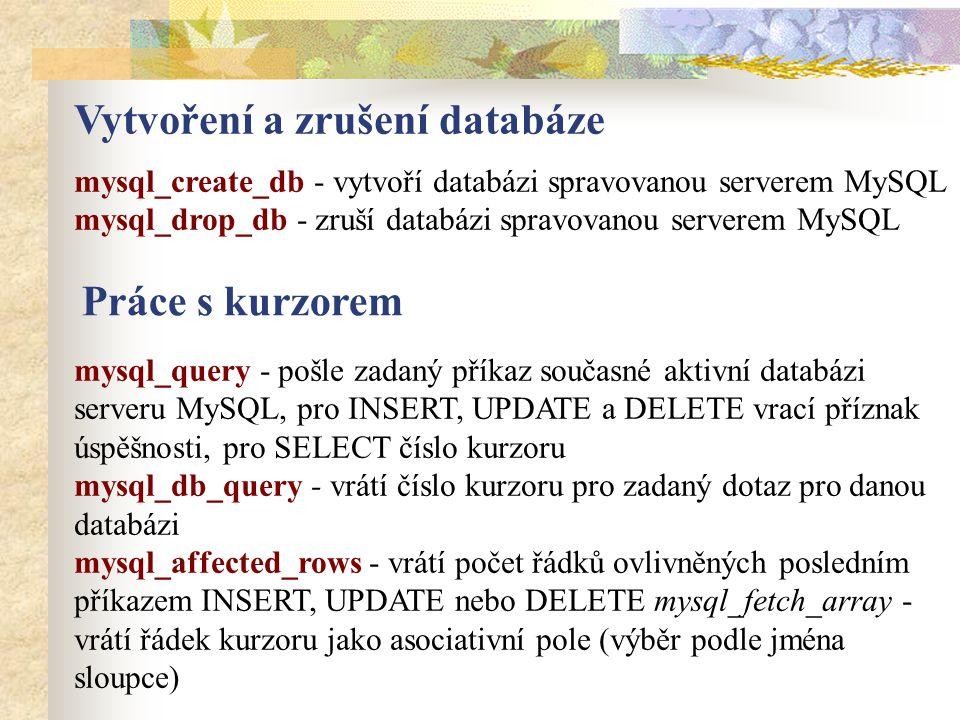 Vytvoření a zrušení databáze mysql_create_db - vytvoří databázi spravovanou serverem MySQL mysql_drop_db - zruší databázi spravovanou serverem MySQL Práce s kurzorem mysql_query - pošle zadaný příkaz současné aktivní databázi serveru MySQL, pro INSERT, UPDATE a DELETE vrací příznak úspěšnosti, pro SELECT číslo kurzoru mysql_db_query - vrátí číslo kurzoru pro zadaný dotaz pro danou databázi mysql_affected_rows - vrátí počet řádků ovlivněných posledním příkazem INSERT, UPDATE nebo DELETE mysql_fetch_array - vrátí řádek kurzoru jako asociativní pole (výběr podle jména sloupce)