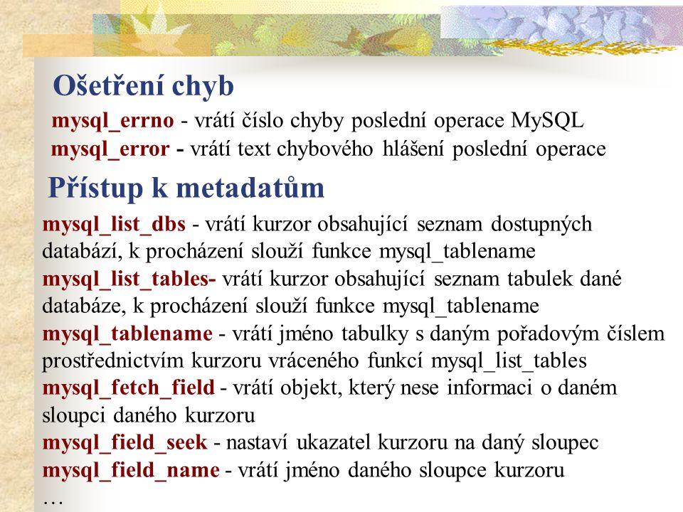 Ošetření chyb mysql_errno - vrátí číslo chyby poslední operace MySQL mysql_error - vrátí text chybového hlášení poslední operace Přístup k metadatům mysql_list_dbs - vrátí kurzor obsahující seznam dostupných databází, k procházení slouží funkce mysql_tablename mysql_list_tables- vrátí kurzor obsahující seznam tabulek dané databáze, k procházení slouží funkce mysql_tablename mysql_tablename - vrátí jméno tabulky s daným pořadovým číslem prostřednictvím kurzoru vráceného funkcí mysql_list_tables mysql_fetch_field - vrátí objekt, který nese informaci o daném sloupci daného kurzoru mysql_field_seek - nastaví ukazatel kurzoru na daný sloupec mysql_field_name - vrátí jméno daného sloupce kurzoru …