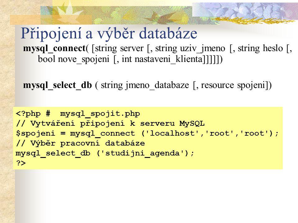 Připojení a výběr databáze mysql_connect( [string server [, string uziv_jmeno [, string heslo [, bool nove_spojeni [, int nastaveni_klienta]]]]]) mysql_select_db ( string jmeno_databaze [, resource spojeni]) <?php # mysql_spojit.php // Vytváření připojení k serveru MySQL $spojeni = mysql_connect ( localhost , root , root ); // Výběr pracovní databáze mysql_select_db ( studijni_agenda ); ?>
