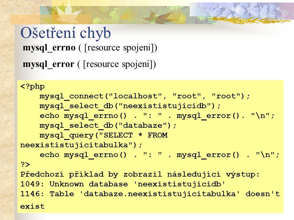 Ošetření chyb mysql_errno ( [resource spojeni]) mysql_error ( [resource spojeni]) <?php mysql_connect( localhost , root , root ); mysql_select_db( neexististujicidb ); echo mysql_errno().
