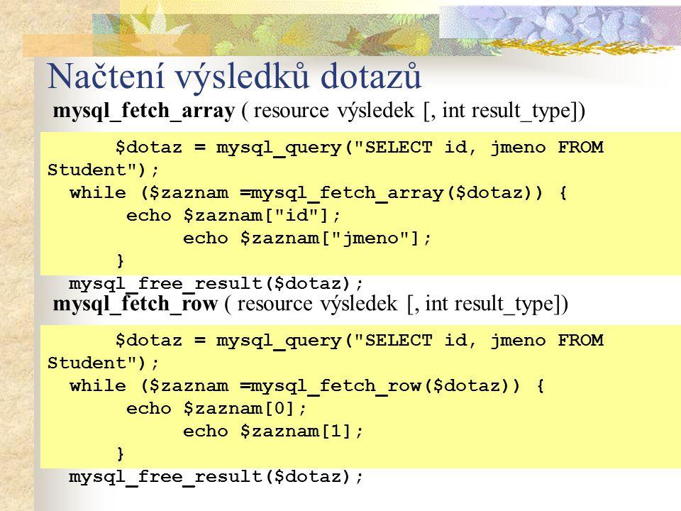 Načtení výsledků dotazů mysql_fetch_array ( resource výsledek [, int result_type]) $dotaz = mysql_query( SELECT id, jmeno FROM Student ); while ($zaznam =mysql_fetch_array($dotaz)) { echo $zaznam[ id ]; echo $zaznam[ jmeno ]; } mysql_free_result($dotaz); mysql_fetch_row ( resource výsledek [, int result_type]) $dotaz = mysql_query( SELECT id, jmeno FROM Student ); while ($zaznam =mysql_fetch_row($dotaz)) { echo $zaznam[0]; echo $zaznam[1]; } mysql_free_result($dotaz);