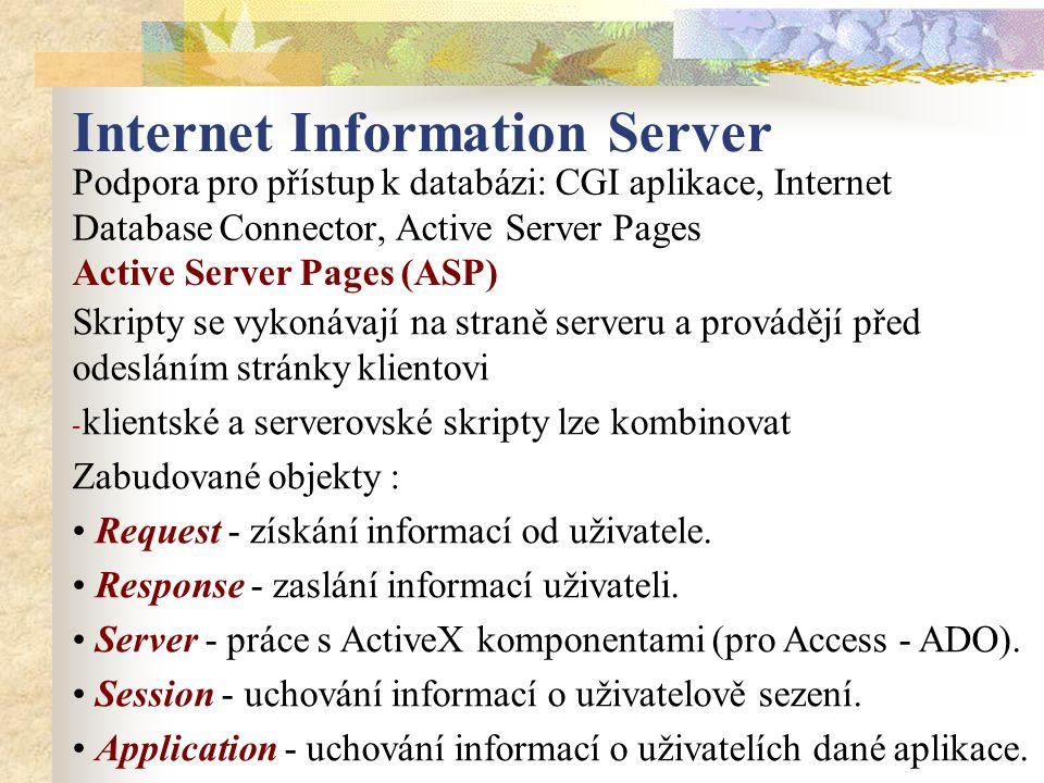 Internet Information Server Podpora pro přístup k databázi: CGI aplikace, Internet Database Connector, Active Server Pages Skripty se vykonávají na straně serveru a provádějí před odesláním stránky klientovi - klientské a serverovské skripty lze kombinovat Zabudované objekty : Request - získání informací od uživatele.