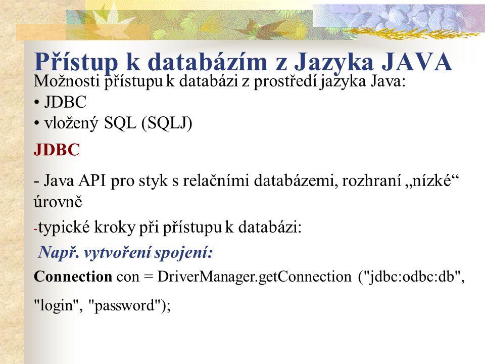 """Přístup k databázím z Jazyka JAVA Možnosti přístupu k databázi z prostředí jazyka Java: JDBC vložený SQL (SQLJ) - Java API pro styk s relačními databázemi, rozhraní """"nízké úrovně - typické kroky při přístupu k databázi: Např."""