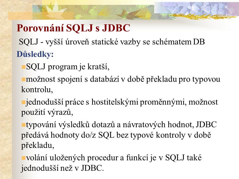 SQLJ - vyšší úroveň statické vazby se schématem DB Důsledky: SQLJ program je kratší, možnost spojení s databází v době překladu pro typovou kontrolu, jednodušší práce s hostitelskými proměnnými, možnost použití výrazů, typování výsledků dotazů a návratových hodnot, JDBC předává hodnoty do/z SQL bez typové kontroly v době překladu, volání uložených procedur a funkcí je v SQLJ také jednodušší než v JDBC.