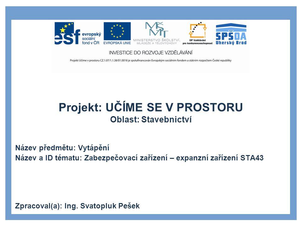 Projekt: UČÍME SE V PROSTORU Oblast: Stavebnictví Název předmětu: Vytápění Název a ID tématu: Zabezpečovací zařízení – expanzní zařízení STA43 Zpracoval(a): Ing.