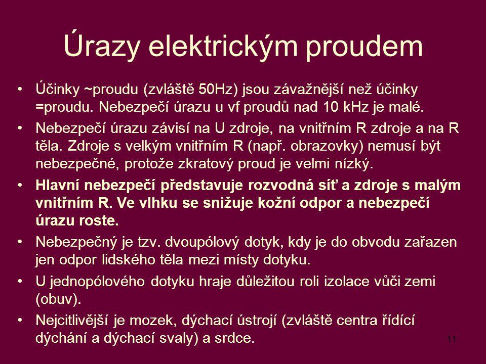 11 Úrazy elektrickým proudem Účinky ~proudu (zvláště 50Hz) jsou závažnější než účinky =proudu. Nebezpečí úrazu u vf proudů nad 10 kHz je malé. Nebezpe