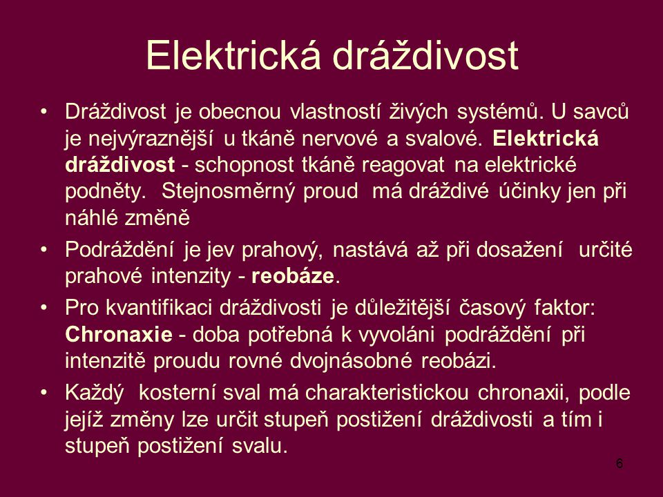 6 Elektrická dráždivost Dráždivost je obecnou vlastností živých systémů. U savců je nejvýraznější u tkáně nervové a svalové. Elektrická dráždivost - s