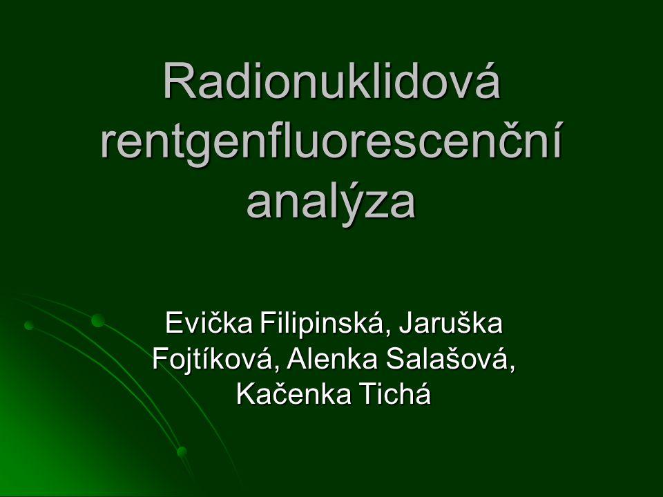 Radionuklidová rentgenfluorescenční analýza Evička Filipinská, Jaruška Fojtíková, Alenka Salašová, Kačenka Tichá