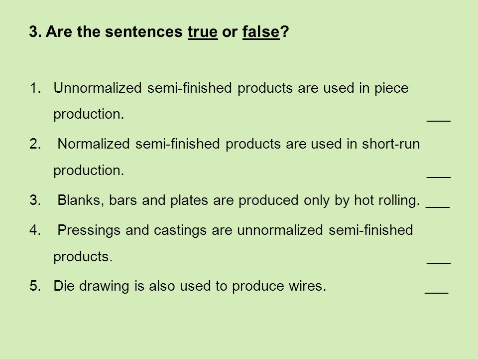 3. Are the sentences true or false? 1.Unnormalized semi-finished products are used in piece production. ___ 2. Normalized semi-finished products are u
