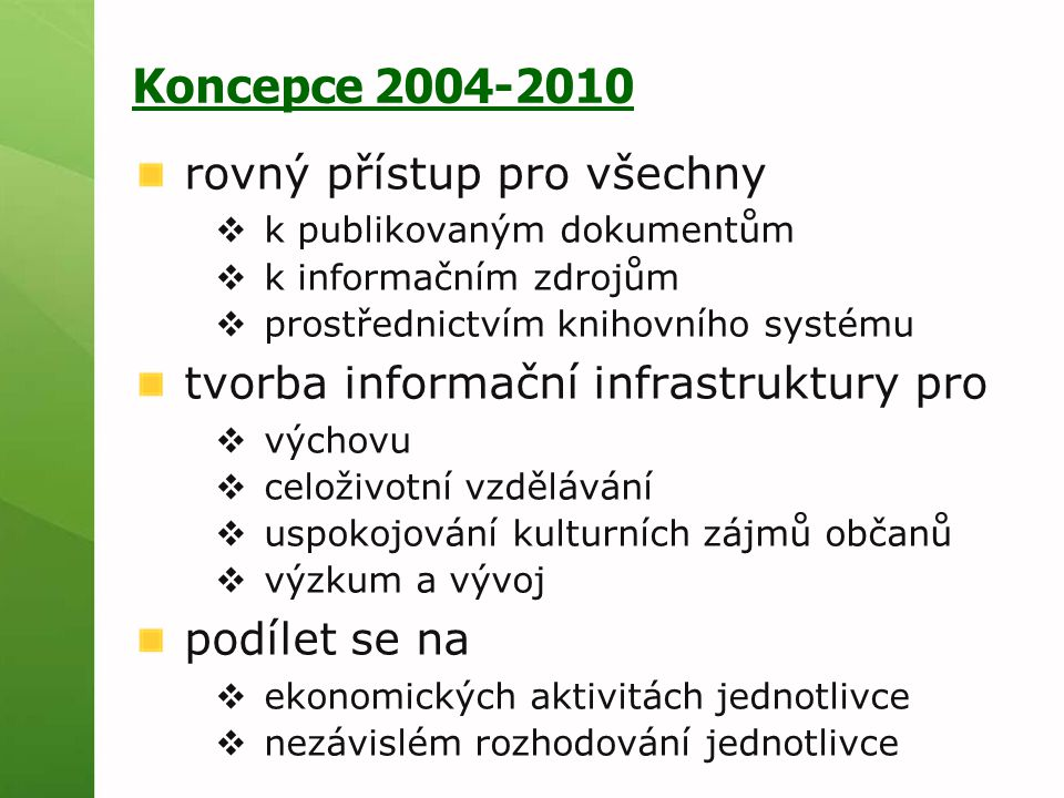Koncepce 2004-2010 rovný přístup pro všechny  k publikovaným dokumentům  k informačním zdrojům  prostřednictvím knihovního systému tvorba informační infrastruktury pro  výchovu  celoživotní vzdělávání  uspokojování kulturních zájmů občanů  výzkum a vývoj podílet se na  ekonomických aktivitách jednotlivce  nezávislém rozhodování jednotlivce