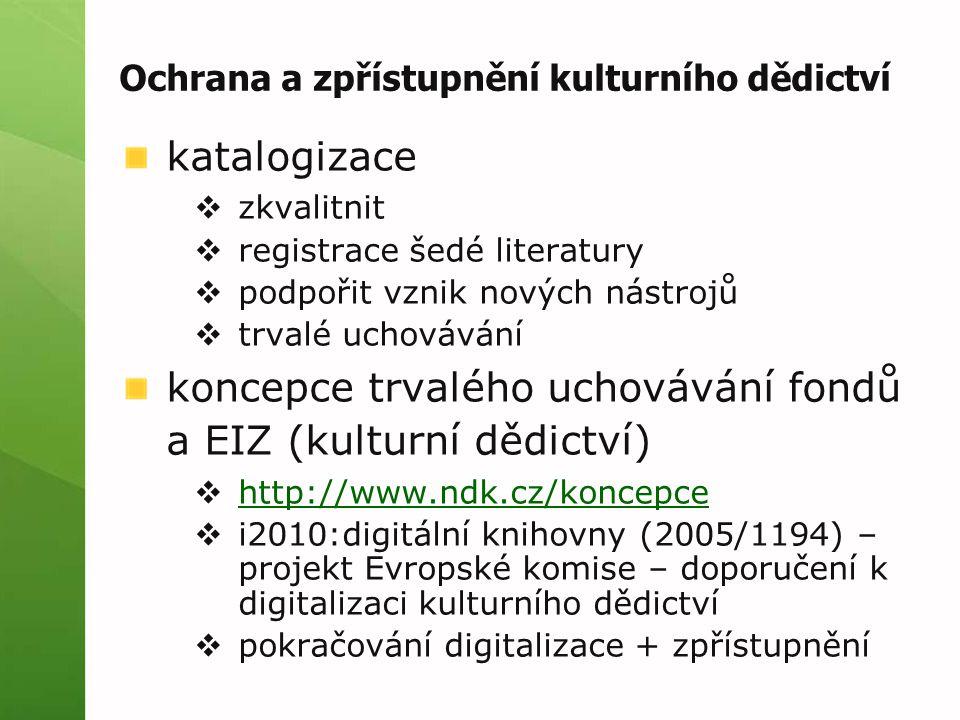 Ochrana a zpřístupnění kulturního dědictví katalogizace  zkvalitnit  registrace šedé literatury  podpořit vznik nových nástrojů  trvalé uchovávání koncepce trvalého uchovávání fondů a EIZ (kulturní dědictví)  http://www.ndk.cz/koncepce http://www.ndk.cz/koncepce  i2010:digitální knihovny (2005/1194) – projekt Evropské komise – doporučení k digitalizaci kulturního dědictví  pokračování digitalizace + zpřístupnění
