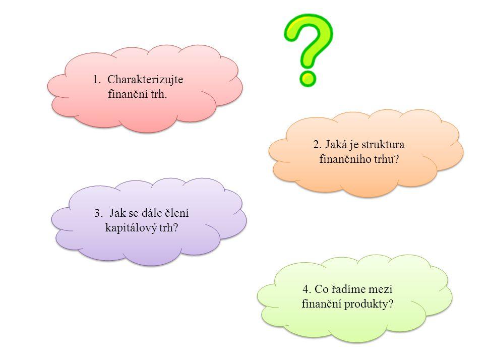 1. Charakterizujte finanční trh. 2. Jaká je struktura finančního trhu? 3. Jak se dále člení kapitálový trh? 4. Co řadíme mezi finanční produkty?