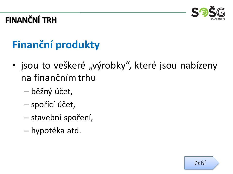 """FINANČNÍ TRH Finanční produkty jsou to veškeré """"výrobky , které jsou nabízeny na finančním trhu – běžný účet, – spořící účet, – stavební spoření, – hypotéka atd."""