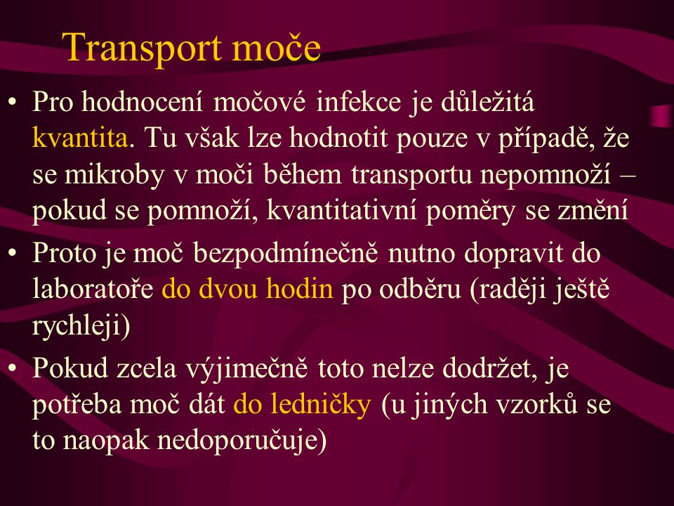 Transport moče Pro hodnocení močové infekce je důležitá kvantita. Tu však lze hodnotit pouze v případě, že se mikroby v moči během transportu nepomnož