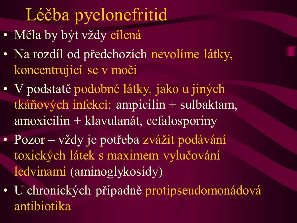 Léčba pyelonefritid Měla by být vždy cílená Na rozdíl od předchozích nevolíme látky, koncentrující se v moči V podstatě podobné látky, jako u jiných t