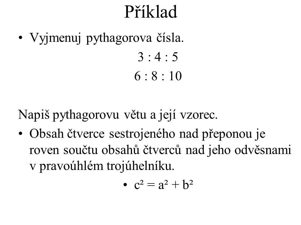 Příklad Vyjmenuj pythagorova čísla. 3 : 4 : 5 6 : 8 : 10 Napiš pythagorovu větu a její vzorec.