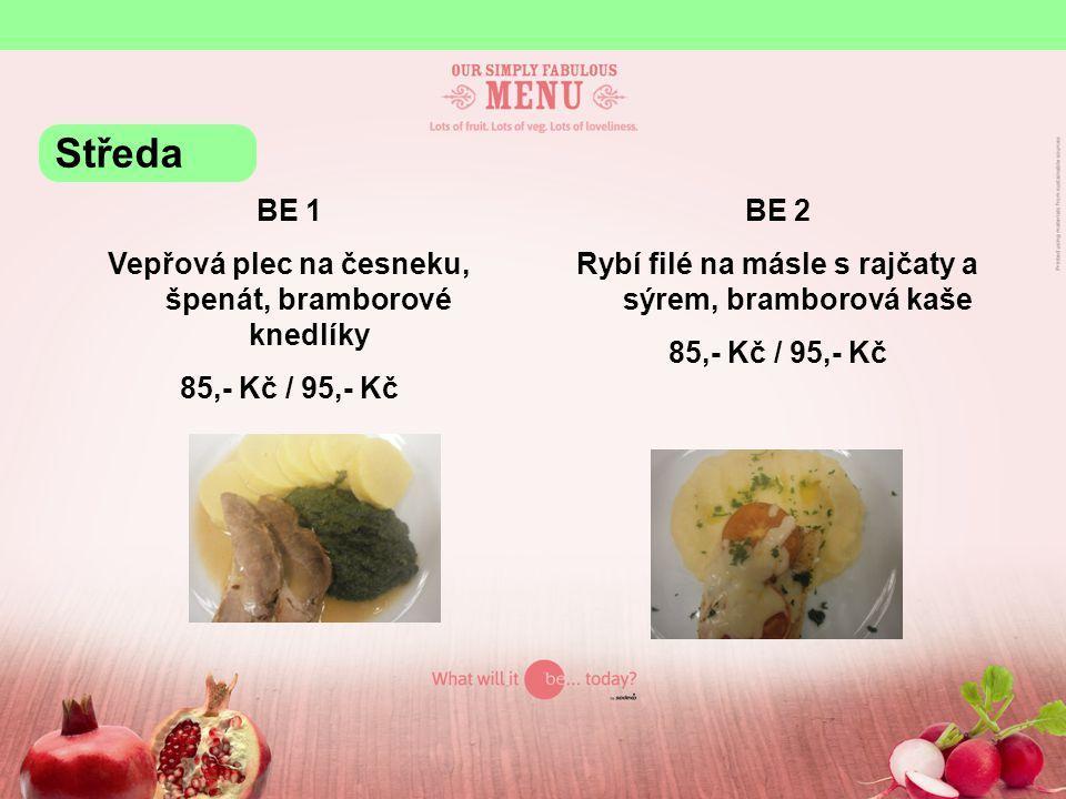 BE 1 Vepřová plec na česneku, špenát, bramborové knedlíky 85,- Kč / 95,- Kč BE 2 Rybí filé na másle s rajčaty a sýrem, bramborová kaše 85,- Kč / 95,- Kč Středa