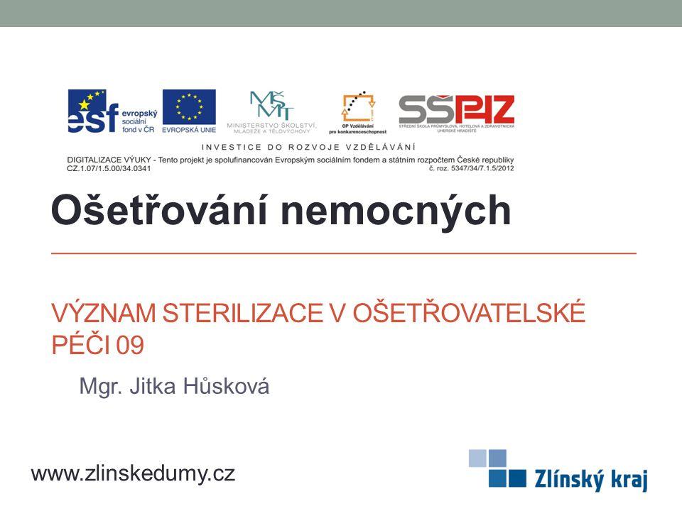 VÝZNAM STERILIZACE V OŠETŘOVATELSKÉ PÉČI 09 Mgr. Jitka Hůsková Ošetřování nemocných www.zlinskedumy.cz