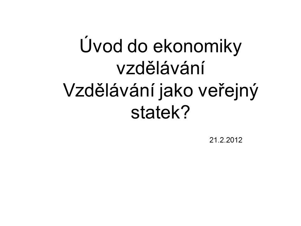 Úvod do ekonomiky vzdělávání Vzdělávání jako veřejný statek? 21.2.2012