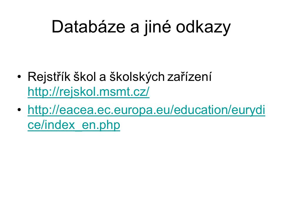 Databáze a jiné odkazy Rejstřík škol a školských zařízení http://rejskol.msmt.cz/ http://rejskol.msmt.cz/ http://eacea.ec.europa.eu/education/eurydi ce/index_en.phphttp://eacea.ec.europa.eu/education/eurydi ce/index_en.php