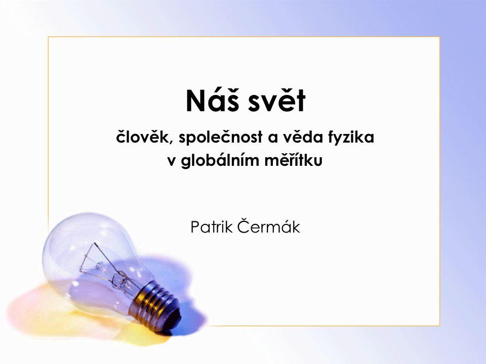 Náš svět člověk, společnost a věda fyzika v globálním měřítku Patrik Čermák