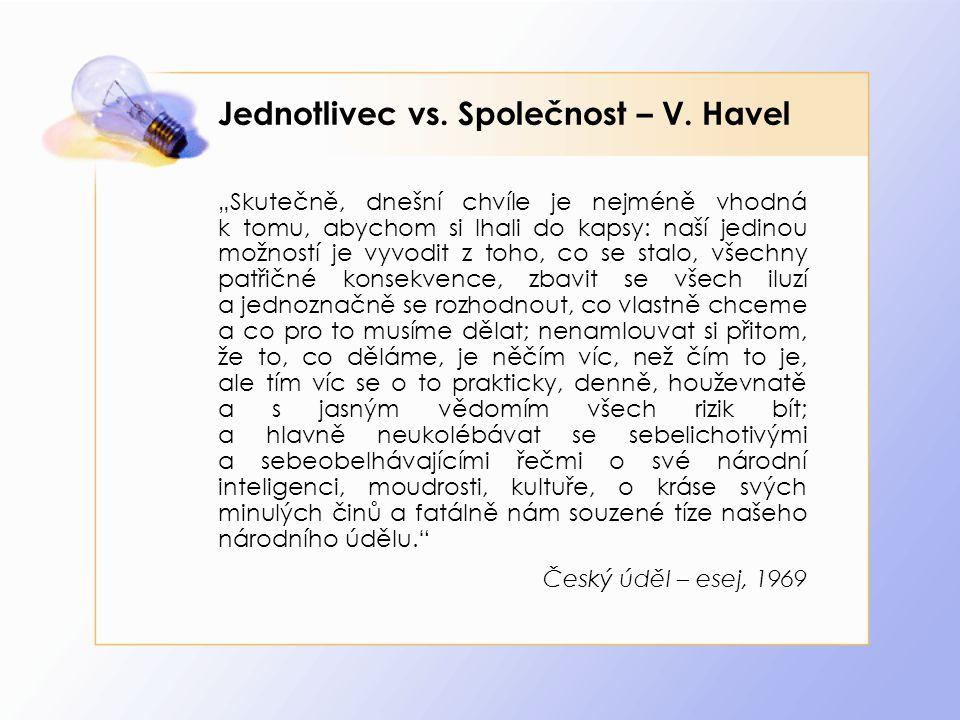 """Jednotlivec vs. Společnost – V. Havel """"Skutečně, dnešní chvíle je nejméně vhodná k tomu, abychom si lhali do kapsy: naší jedinou možností je vyvodit z"""