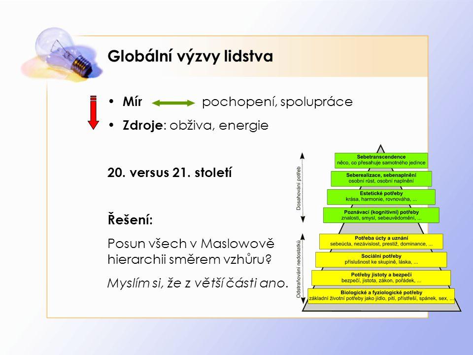 Globální výzvy lidstva Mír pochopení, spolupráce Zdroje : obživa, energie 20. versus 21. století Řešení: Posun všech v Maslowově hierarchii směrem vzh