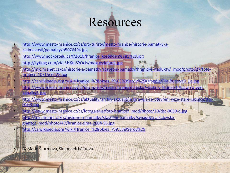 Resources http://www.mesto-hranice.cz/cs/pro-turisty/mesto-hranice/historie-pamatky-a- zajimavosti/pamatky/p5076494.jpg http://www.mesto-hranice.cz/cs/pro-turisty/mesto-hranice/historie-pamatky-a- zajimavosti/pamatky/p5076494.jpg http://www.nockostelu.cz/f/2010/hranice_kostelden%281%29.jpg http://i.ytimg.com/vi/L3HKm3YOcfs/maxresdefault.jpg http://mic.hranet.cz/cs/historie-a-pamatky/stavebni-pamatky/hranicke-viadukty/_mod/photo/27/foto- hranice-10x15cm-25.jpg http://mic.hranet.cz/cs/historie-a-pamatky/stavebni-pamatky/hranicke-viadukty/_mod/photo/27/foto- hranice-10x15cm-25.jpg http://cs.wikipedia.org/wiki/Hranice_%28okres_P%C5%99erov%29#/media/File:Budova3_1a.jpg http://www.mesto-hranice.cz/cs/pro-turisty/mesto-hranice/vojsko/vojsko-v-hranicich/kasarna-gen- zahalky3.jpg http://www.mesto-hranice.cz/cs/pro-turisty/mesto-hranice/vojsko/vojsko-v-hranicich/kasarna-gen- zahalky3.jpg http://www.mesto-hranice.cz/cs/aktuality/archiv-aktualit/pripravuje-se-otevreni-veze-stare-radnice/dsc- 0103.jpg http://www.mesto-hranice.cz/cs/aktuality/archiv-aktualit/pripravuje-se-otevreni-veze-stare-radnice/dsc- 0103.jpg http://www.mesto-hranice.cz/cs/fotogalerie/foto-hranice/_mod/photo/10/dsc-0030-d.jpg http://mic.hranet.cz/cs/historie-a-pamatky/stavebni-pamatky/synagoga-a-zidovske- ghetto/_mod/photo/47/hranice-zima-2004-55.jpg http://mic.hranet.cz/cs/historie-a-pamatky/stavebni-pamatky/synagoga-a-zidovske- ghetto/_mod/photo/47/hranice-zima-2004-55.jpg http://cs.wikipedia.org/wiki/Hranice_%28okres_P%C5%99erov%29 © Marie Šturmová, Simona Hrbáčková