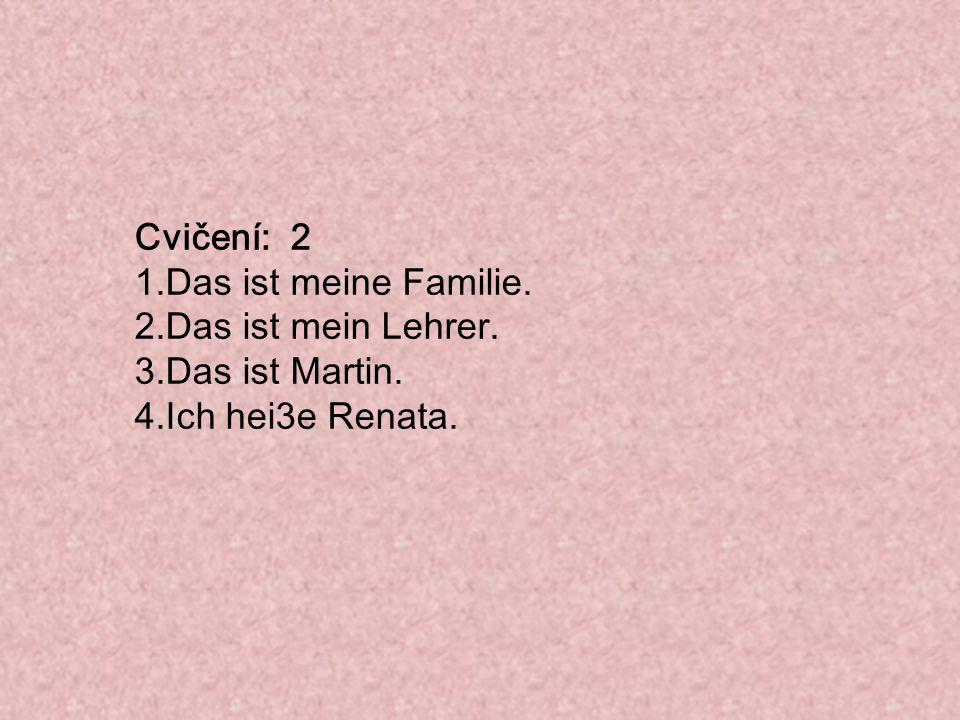 Cvičení: 2 1.Das ist meine Familie. 2.Das ist mein Lehrer. 3.Das ist Martin. 4.Ich hei3e Renata.