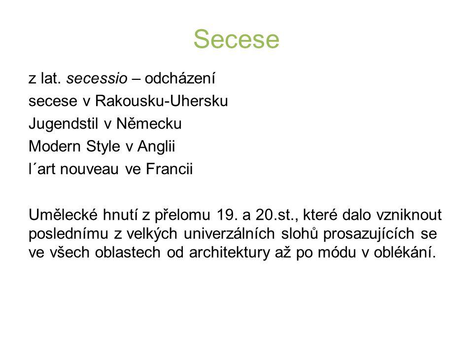 Secese z lat. secessio – odcházení secese v Rakousku-Uhersku Jugendstil v Německu Modern Style v Anglii l´art nouveau ve Francii Umělecké hnutí z přel