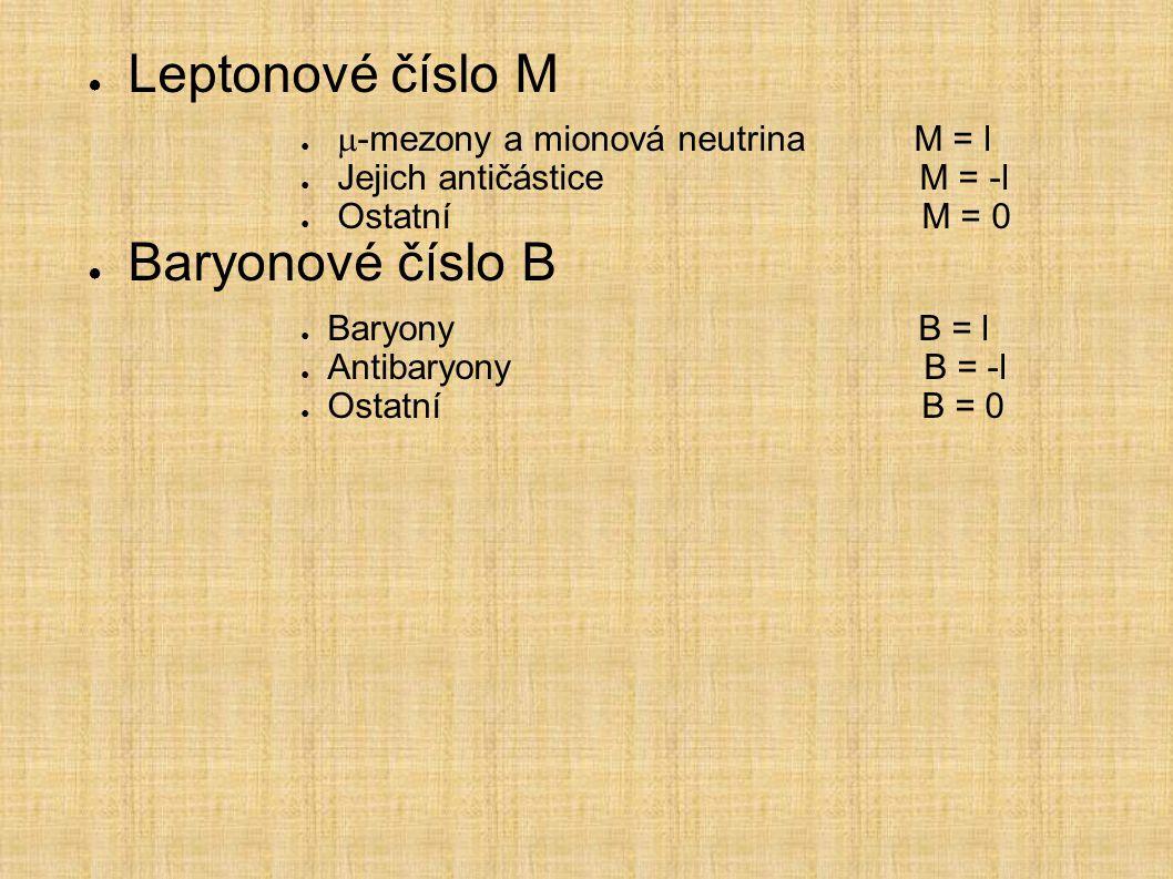 ● Leptonové číslo M ●  -mezony a mionová neutrina M = l ● Jejich antičástice M = -l ● Ostatní M = 0 ● Baryonové číslo B ● Baryony B = l ● Antibaryony