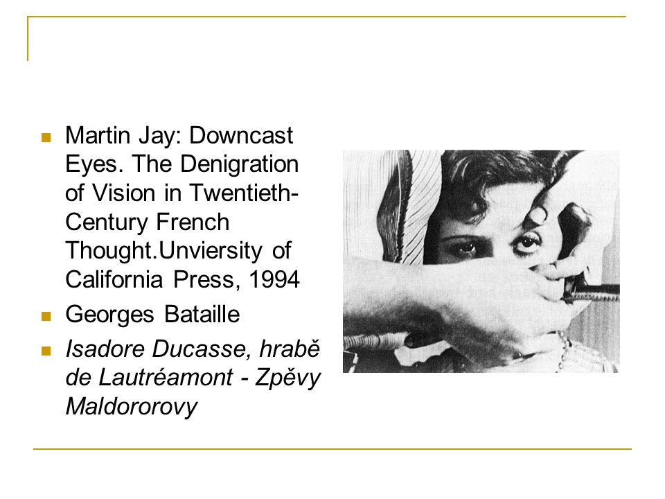 Martin Jay: Downcast Eyes. The Denigration of Vision in Twentieth- Century French Thought.Unviersity of California Press, 1994 Georges Bataille Isador