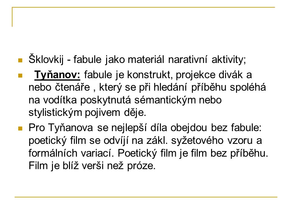 Šklovkij - fabule jako materiál narativní aktivity; Tyňanov: fabule je konstrukt, projekce divák a nebo čtenáře, který se při hledání příběhu spoléhá na vodítka poskytnutá sémantickým nebo stylistickým pojivem děje.