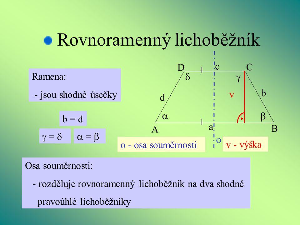 Rovnoramenný lichoběžník v - výška  =  b = d Ramena: - jsou shodné úsečky  =  v B A D C d a b c     Osa souměrnosti: - rozděluje rovnoramenný