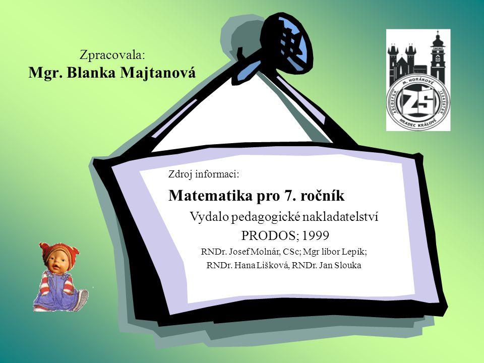 Zpracovala: Mgr. Blanka Majtanová Zdroj informaci: Matematika pro 7. ročník Vydalo pedagogické nakladatelství PRODOS; 1999 RNDr. Josef Molnár, CSc; Mg
