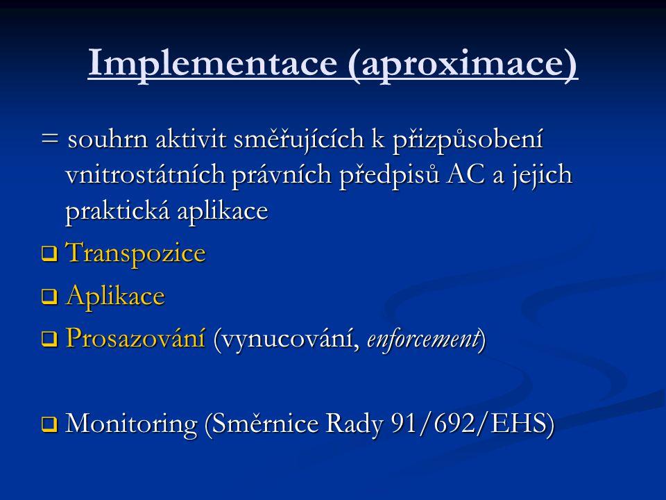 Implementace (aproximace) = souhrn aktivit směřujících k přizpůsobení vnitrostátních právních předpisů AC a jejich praktická aplikace  Transpozice  Aplikace  Prosazování (vynucování, enforcement)  Monitoring (Směrnice Rady 91/692/EHS)