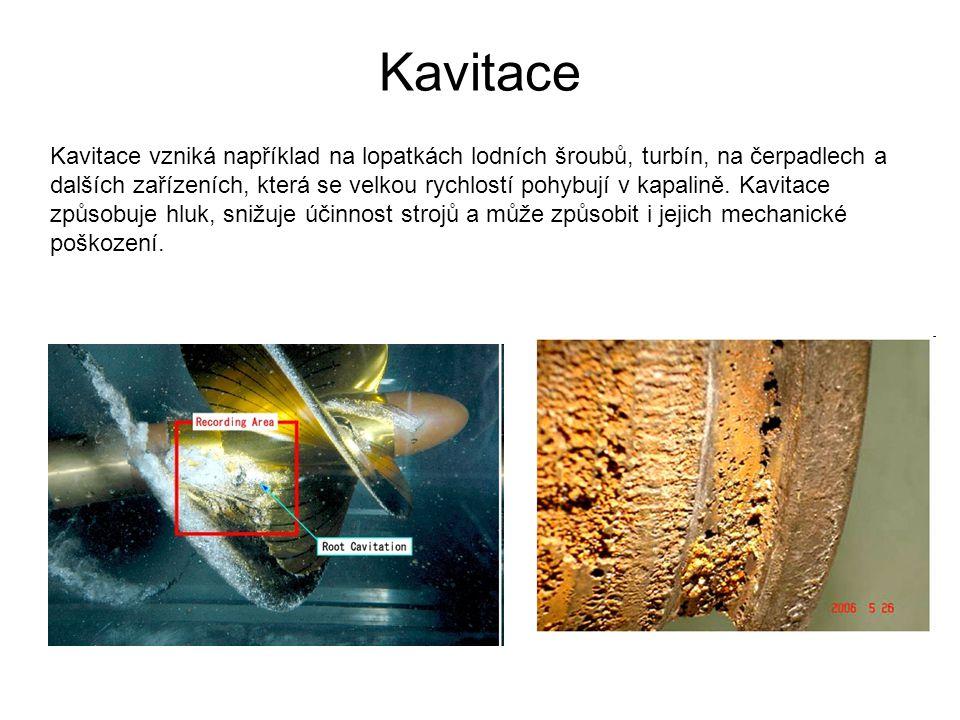 Kavitace Kavitace vzniká například na lopatkách lodních šroubů, turbín, na čerpadlech a dalších zařízeních, která se velkou rychlostí pohybují v kapalině.