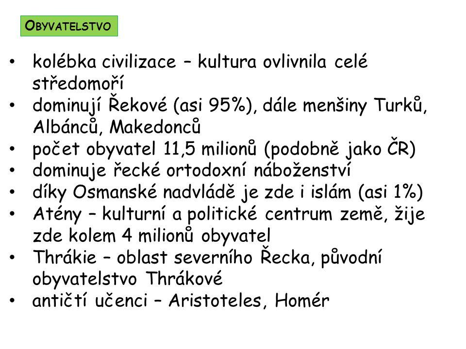kolébka civilizace – kultura ovlivnila celé středomoří dominují Řekové (asi 95%), dále menšiny Turků, Albánců, Makedonců počet obyvatel 11,5 milionů (podobně jako ČR) dominuje řecké ortodoxní náboženství díky Osmanské nadvládě je zde i islám (asi 1%) Atény – kulturní a politické centrum země, žije zde kolem 4 milionů obyvatel Thrákie – oblast severního Řecka, původní obyvatelstvo Thrákové antičtí učenci – Aristoteles, Homér O BYVATELSTVO