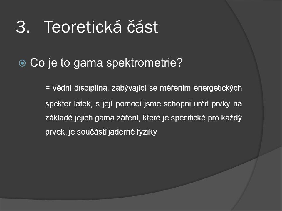 3. Teoretická část  Co je to gama spektrometrie? = vědní disciplína, zabývající se měřením energetických spekter látek, s její pomocí jsme schopni ur