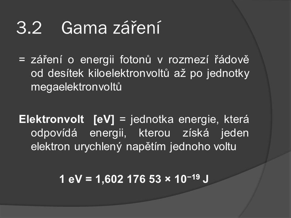 3.2 Gama záření = záření o energii fotonů v rozmezí řádově od desítek kiloelektronvoltů až po jednotky megaelektronvoltů Elektronvolt [eV] = jednotka energie, která odpovídá energii, kterou získá jeden elektron urychlený napětím jednoho voltu 1 eV = 1,602 176 53 × 10 −19 J
