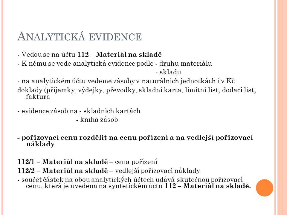 A NALYTICKÁ EVIDENCE - Vedou se na účtu 112 – Materiál na skladě - K němu se vede analytická evidence podle - druhu materiálu - skladu - na analytické
