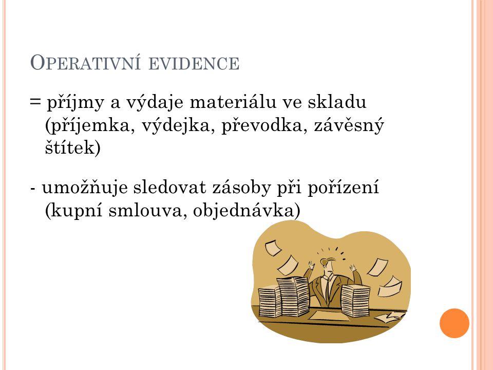 O PERATIVNÍ EVIDENCE = příjmy a výdaje materiálu ve skladu (příjemka, výdejka, převodka, závěsný štítek) - umožňuje sledovat zásoby při pořízení (kupn