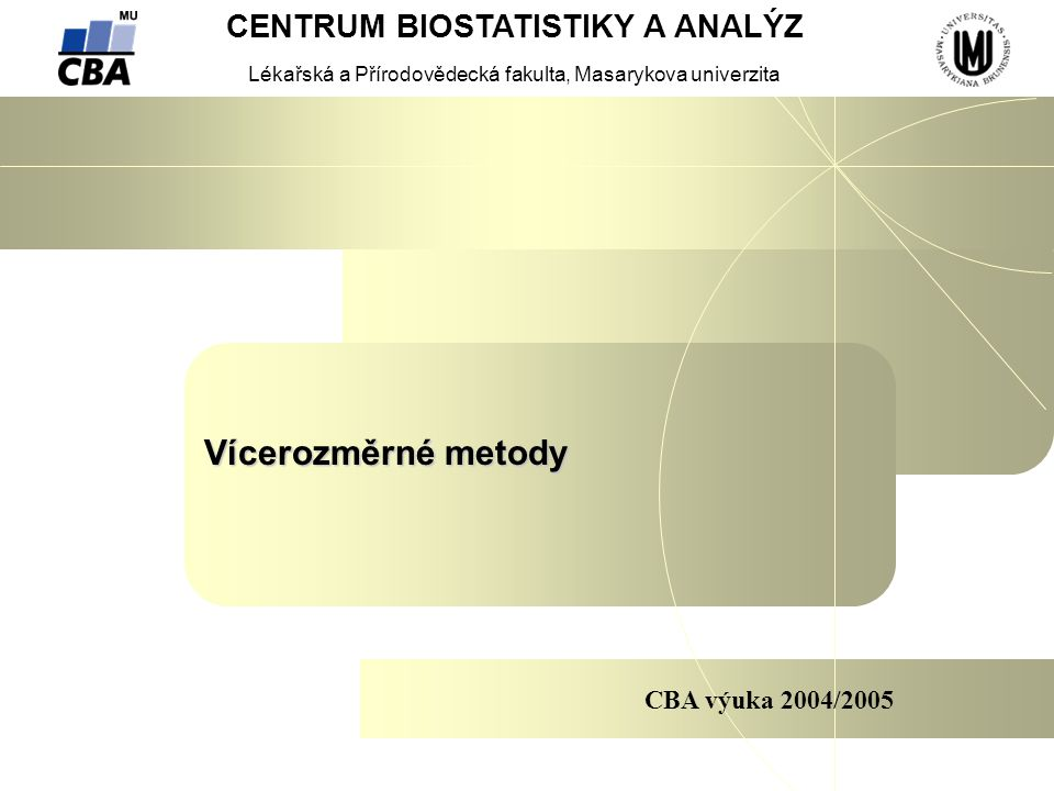 CENTRUM BIOSTATISTIKY A ANALÝZ VÝUKA Vícerozměrné metody 1.Vstupní data pro vícerozměrné analýzy 2.Metriky podobností a vzdáleností 3.Cluster Analysis 4.Principal component analysis 5.Correspondence analysis 6.Canonical analysis 7.Discriminant analysis 8.Factor analysis 9.Multidimensional scaling