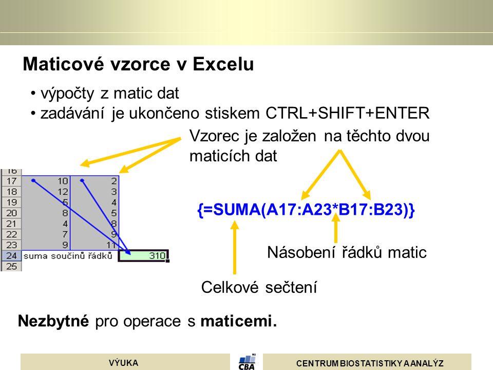 CENTRUM BIOSTATISTIKY A ANALÝZ VÝUKA Maticové vzorce v Excelu {=SUMA(A17:A23*B17:B23)} výpočty z matic dat zadávání je ukončeno stiskem CTRL+SHIFT+ENT