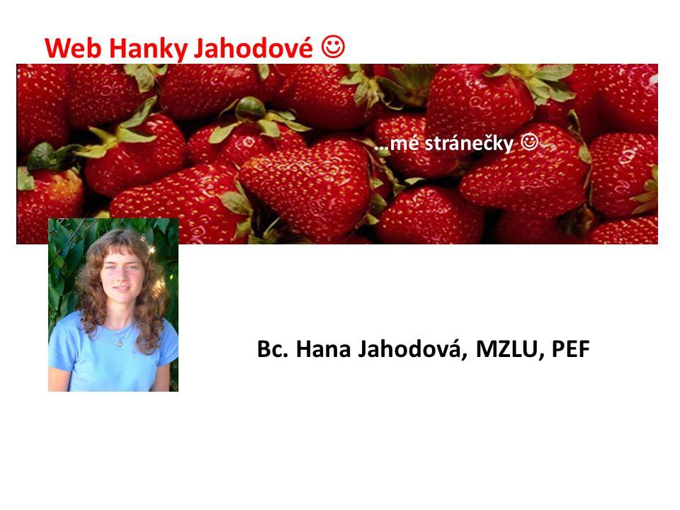Web Hanky Jahodové …mé stránečky Bc. Hana Jahodová, MZLU, PEF
