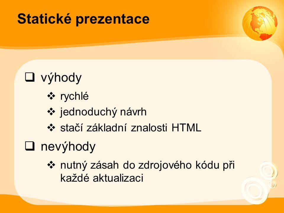 Statické prezentace  výhody  rychlé  jednoduchý návrh  stačí základní znalosti HTML  nevýhody  nutný zásah do zdrojového kódu při každé aktualizaci