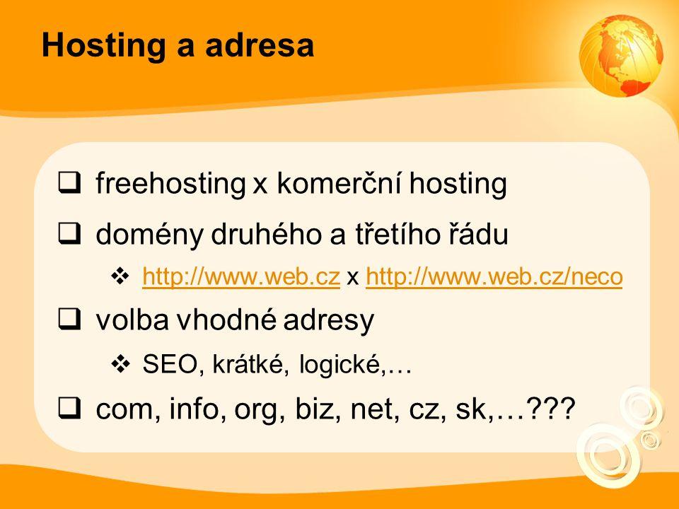 Hosting a adresa  freehosting x komerční hosting  domény druhého a třetího řádu  http://www.web.cz x http://www.web.cz/neco http://www.web.czhttp://www.web.cz/neco  volba vhodné adresy  SEO, krátké, logické,…  com, info, org, biz, net, cz, sk,…???